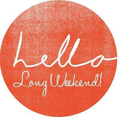 hellooo, long weekend!